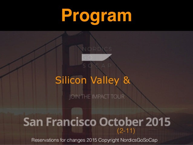 Program Silicon Valley & (2-11) Reservations for changes 2015 Copyright NordicsGoSoCap
