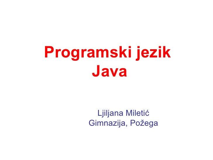 Programski jezik  Java Ljiljana Miletić Gimnazija, Požega