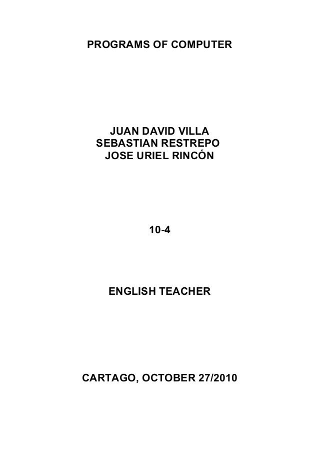 PROGRAMS OF COMPUTER JUAN DAVID VILLA SEBASTIAN RESTREPO JOSE URIEL RINCÓN 10-4 ENGLISH TEACHER CARTAGO, OCTOBER 27/2010