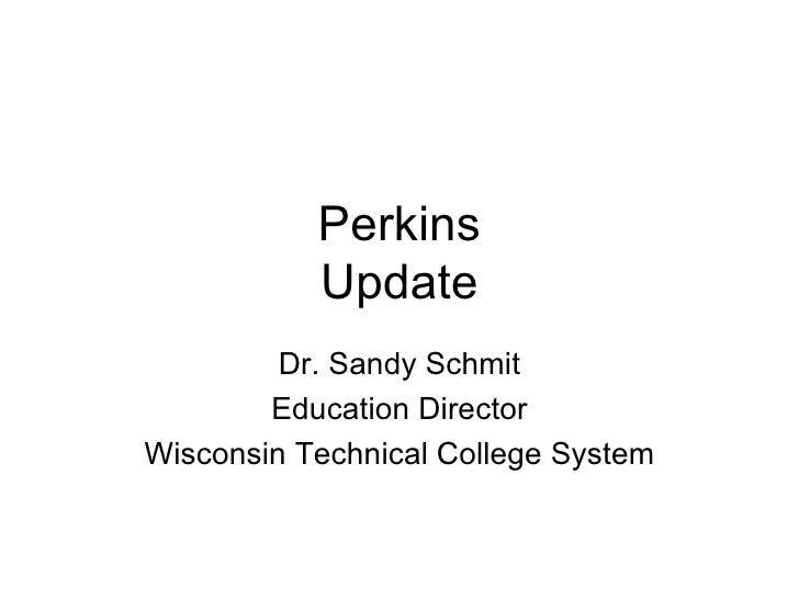 Perkins Update Dr. Sandy Schmit Education Director Wisconsin Technical College System