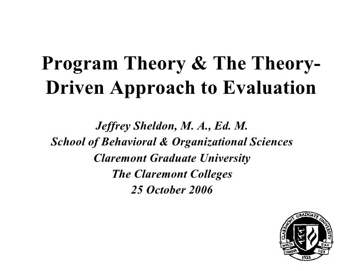Program Theory & The Theory-Driven Approach to Evaluation        Jeffrey Sheldon, M. A., Ed. M.School of Behavioral & Orga...
