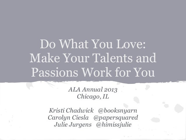 Do What You Love: Make Your Talents and Passions Work for You ALA Annual 2013 Chicago, IL Kristi Chadwick @booksnyarn Caro...