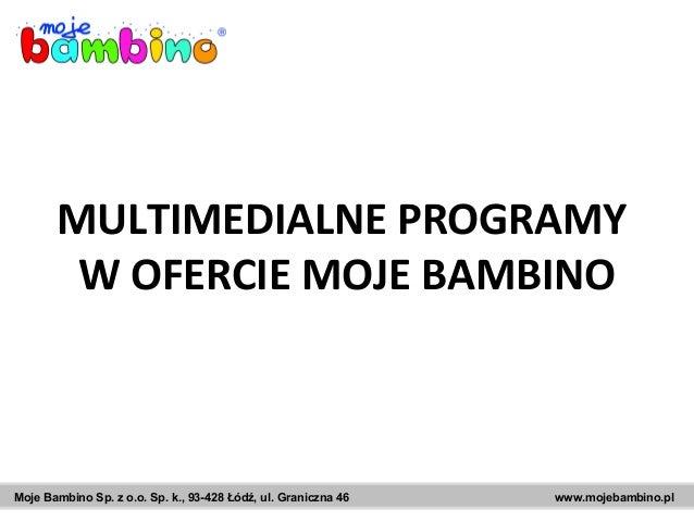 Moje Bambino Sp. z o.o. Sp. k., 93-428 Łódź, ul. Graniczna 46 www.mojebambino.pl MULTIMEDIALNE PROGRAMY W OFERCIE MOJE BAM...
