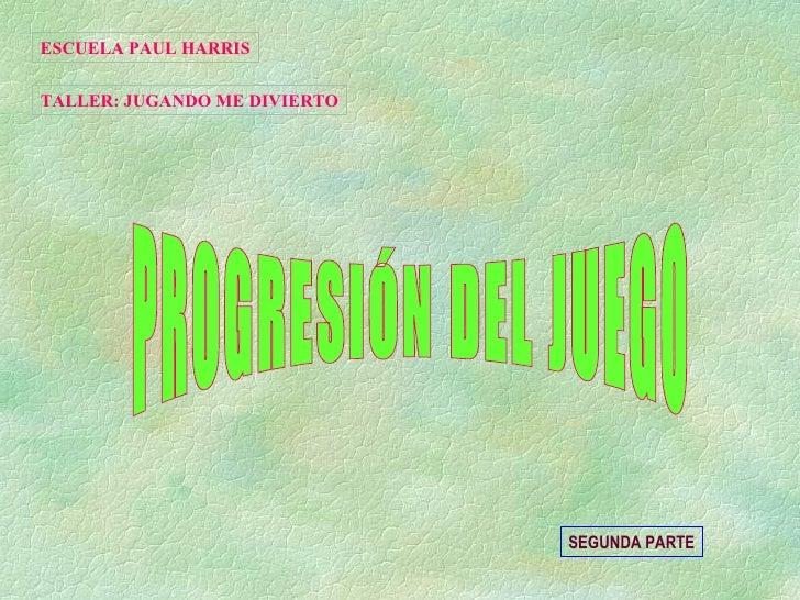 PROGRESIÓN DEL JUEGO ESCUELA PAUL HARRIS TALLER: JUGANDO ME DIVIERTO SEGUNDA PARTE