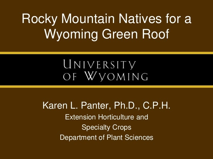 Rocky Mountain Natives for a Wyoming Green Roof<br />Karen L. Panter, Ph.D., C.P.H.<br />Extension Horticulture and<br />S...