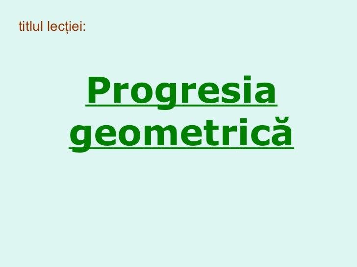titlul lecţiei: Progresia  geometr ică