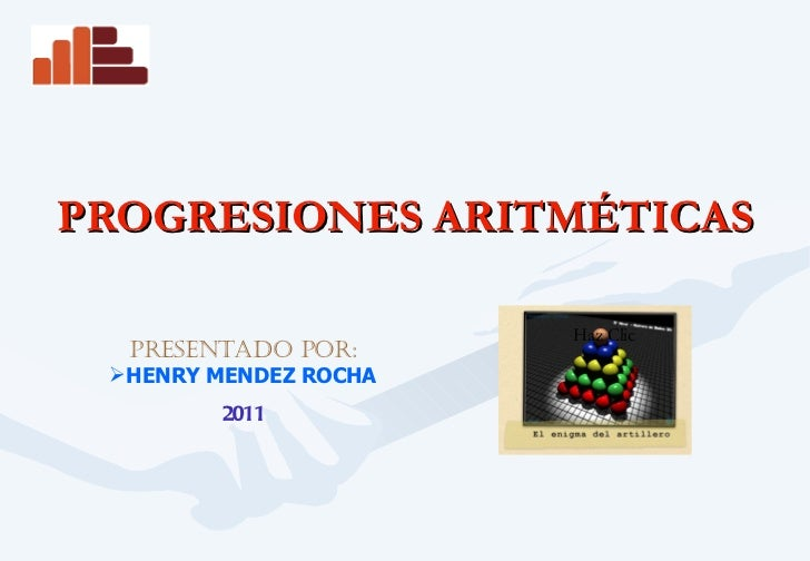 PROGRESIONES ARITMÉTICAS <ul><li>PRESENTADO POR: </li></ul><ul><li>HENRY MENDEZ ROCHA </li></ul><ul><li>2011 </li></ul>Haz...