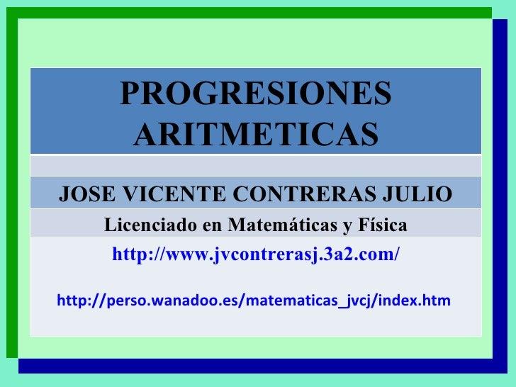 PROGRESIONES ARITMETICAS JOSE VICENTE CONTRERAS JULIO Licenciado en Matemáticas y Física http://www.jvcontrerasj.3a2.com/ ...