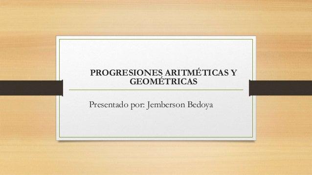 PROGRESIONES ARITMÉTICAS Y GEOMÉTRICAS Presentado por: Jemberson Bedoya