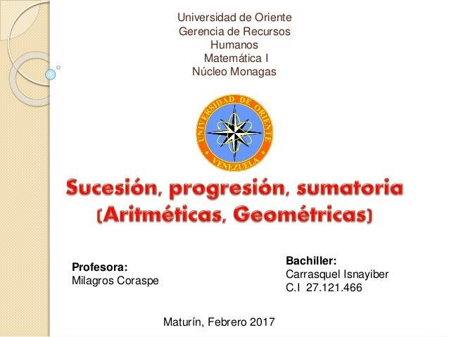 Universidad de Oriente Gerencia de Recursos Humanos Matemática I Núcleo Monagas Profesora: Milagros Coraspe Bachiller: Car...