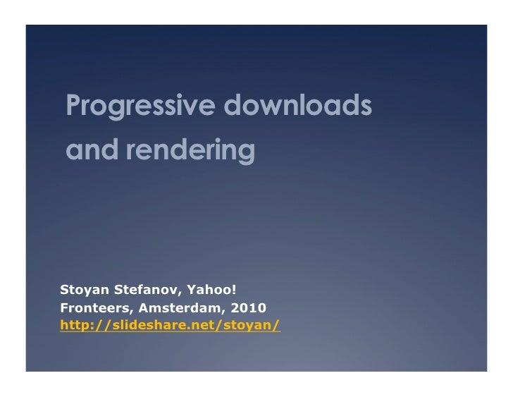 Progressive downloads and rendering    Stoyan Stefanov, Yahoo! Fronteers, Amsterdam, 2010 http://slideshare.net/stoyan/