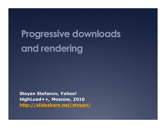 Progressive downloads and rendering Stoyan Stefanov, Yahoo! HighLoad++, Moscow, 2010 http://slideshare.net/stoyan/
