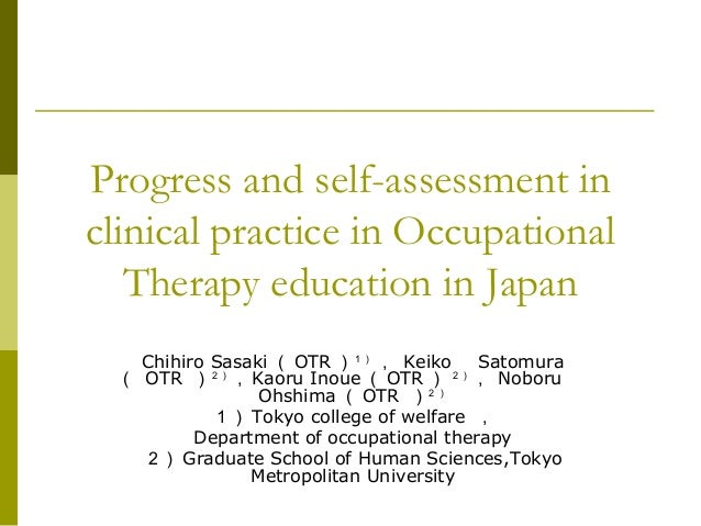 Progress and self-assessment in clinical practice in Occupational Therapy education in Japan Chihiro Sasaki ( OTR )1) , Ke...