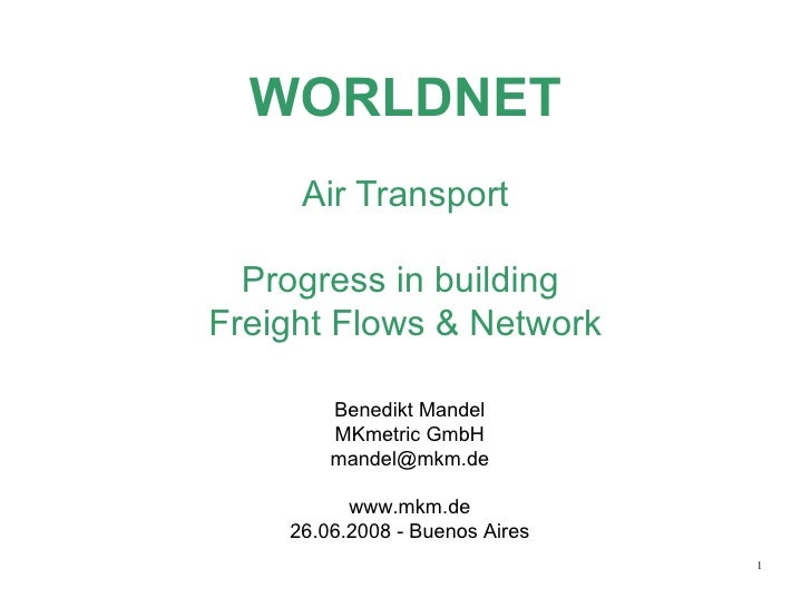 WORLDNET Air Transport Progress in building  Freight Flows & Network Benedikt Mandel MKmetric GmbH [email_address] www.mkm...