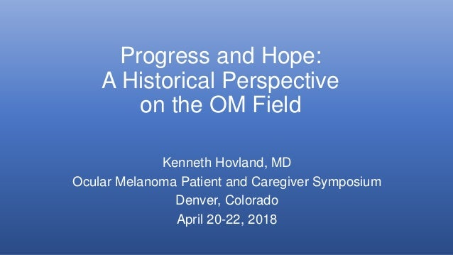 Progress and Hope: A Historical Perspective on the OM Field Kenneth Hovland, MD Ocular Melanoma Patient and Caregiver Symp...