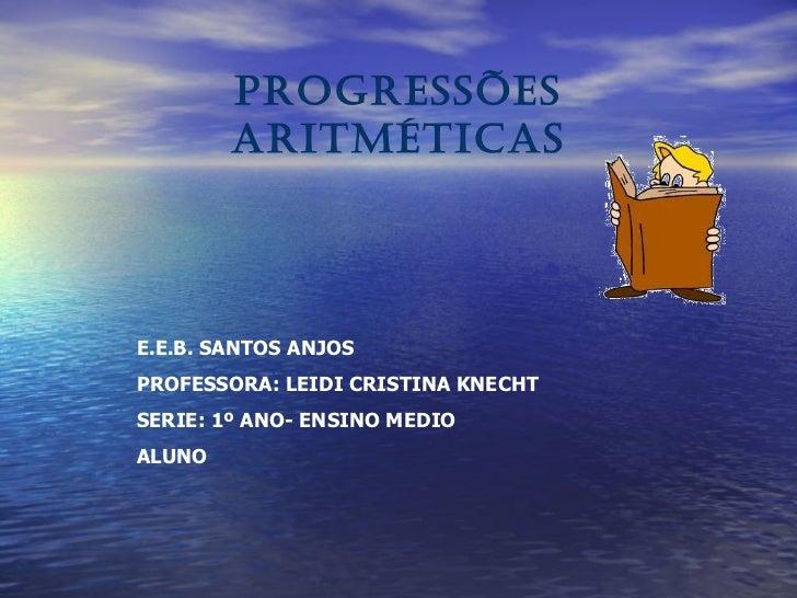 PROGRESSÕES ARITMÉTICAS E.E.B. SANTOS ANJOS PROFESSORA: LEIDI CRISTINA KNECHT SERIE: 1º ANO- ENSINO MEDIO ALUNO
