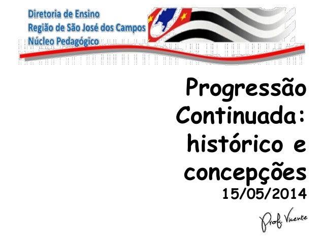 Progressão Continuada: histórico e concepções 15/05/2014