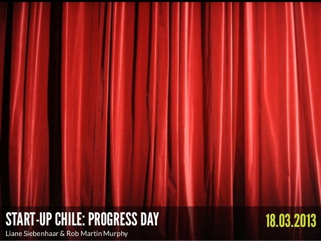 START-UP CHILE: PROGRESS DAY            18.03.2013Liane Siebenhaar & Rob Martin Murphy