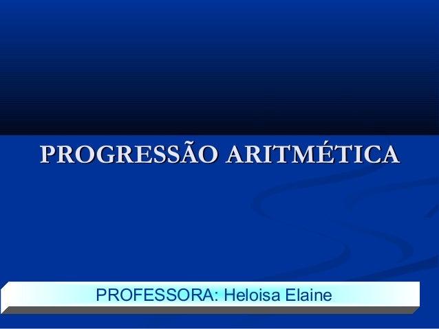PROGRESSÃO ARITMÉTICAPROGRESSÃO ARITMÉTICA PROFESSORA: Heloisa Elaine