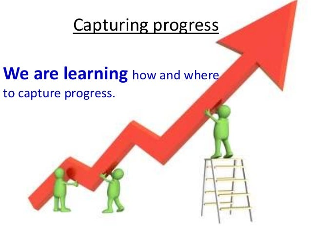 Capturing progress We are learning how and where to capture progress.