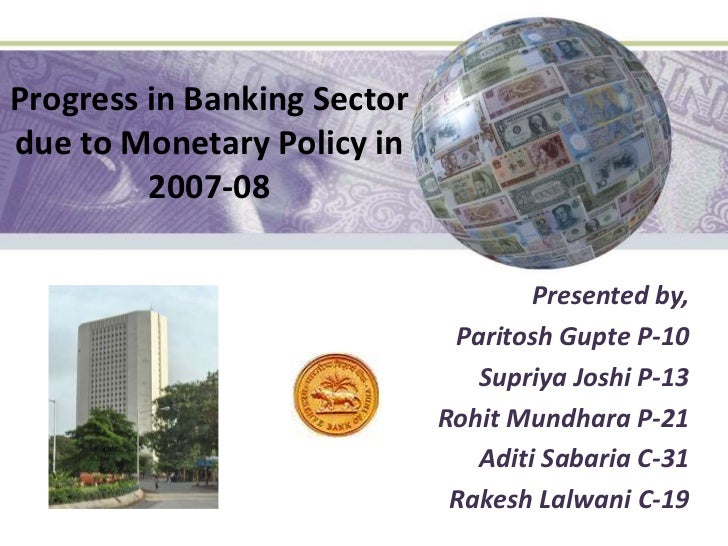 Progress in Banking Sector due to Monetary Policy in 2007-08<br />Presented by,<br />ParitoshGupte P-10<br />Supriya Joshi...
