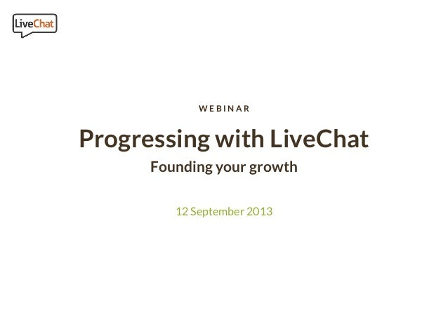 Progressing with LiveChat Founding your growth 12 September 2013 W E B I N A R