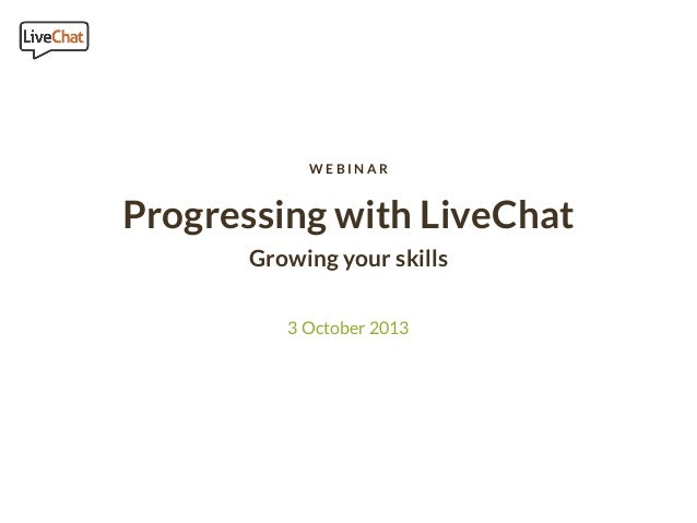 WEBINAR  Progressing with LiveChat Growing your skills 3 October 2013