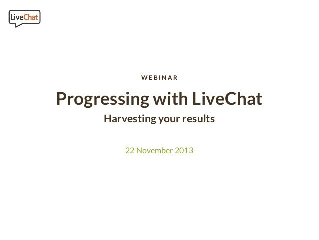 WEBINAR  Progressing with LiveChat Harvesting your results 22 November 2013