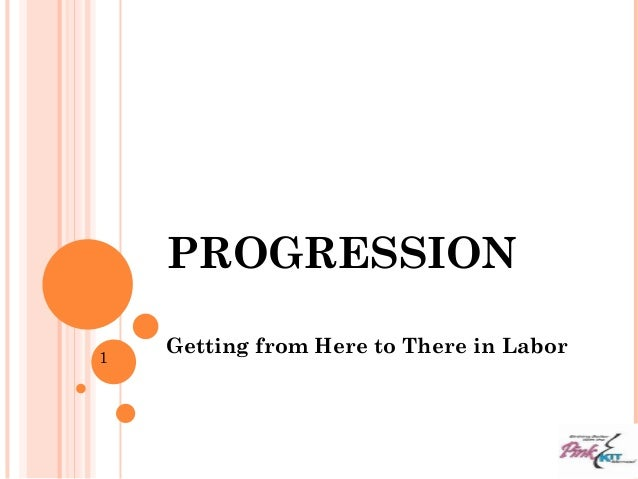 PROGRESSION Getting from Here to There in Labor1