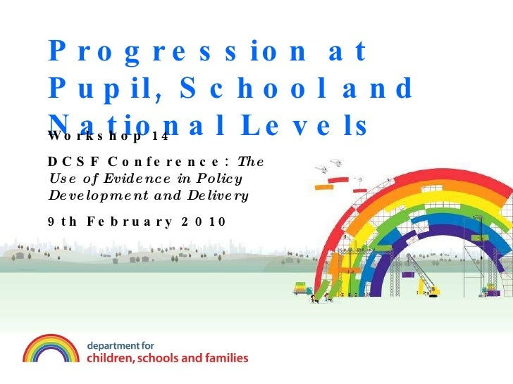 Progression at Pupil, School and National Levels Workshop 14 DCSF Conference:  The Use of Evidence in Policy Development a...