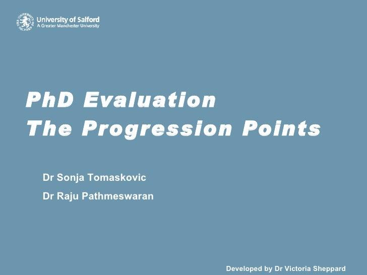 PhD Evaluation The Progression Points Dr Sonja Tomaskovic Dr Raju Pathmeswaran     Developed by Dr Victoria Sheppard