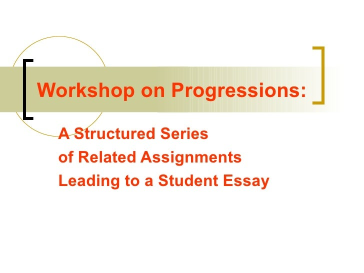 Workshop on Progressions: A Structured Series  of Related Assignments  Leading to a Student Essay
