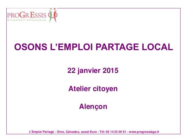 L'Emploi Partagé - Orne, Calvados, ouest Eure - Tél: 02 14 23 00 61 - www.progressisge.fr 22 janvier 2015 Atelier citoyen ...