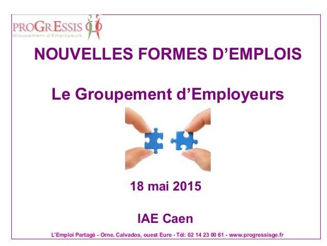 L'Emploi Partagé - Orne, Calvados, ouest Eure - Tél: 02 14 23 00 61 - www.progressisge.fr 18 mai 2015 IAE Caen NOUVELLES F...
