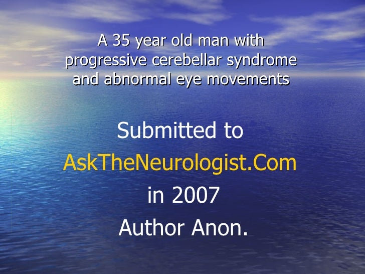 A 35 year old man with progressive cerebellar syndrome and abnormal eye movements Submitted to  AskTheNeurologist.Com   in...