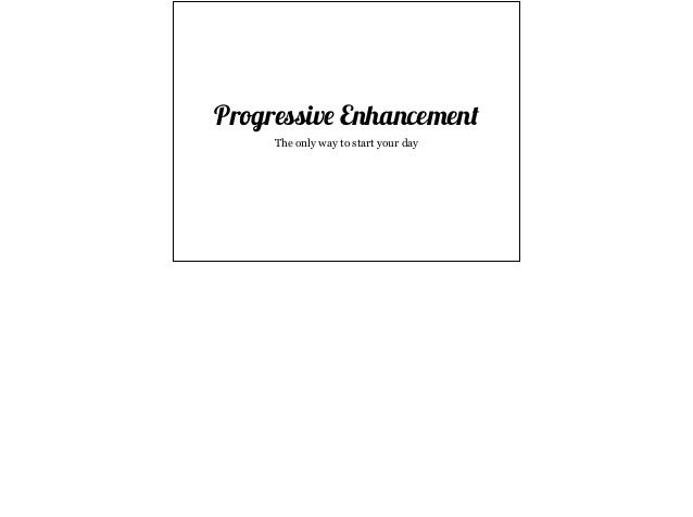 Progressive Enhancement  The only way to start your day