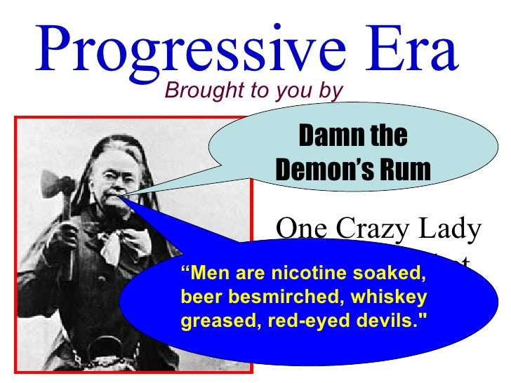 """Progressive Era Brought to you by One Crazy Lady with a Hatchet Damn the Demon's Rum """" Men are nicotine soaked, beer besmi..."""