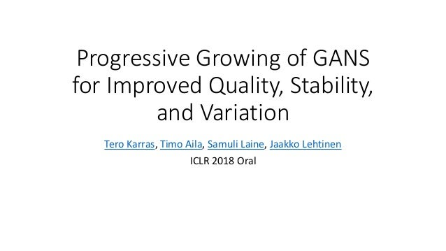 Progressive Growing of GANS for Improved Quality, Stability, and Variation Tero Karras, Timo Aila, Samuli Laine, Jaakko Le...