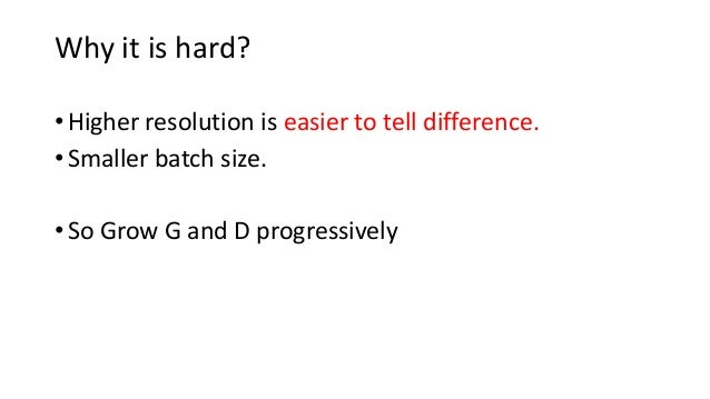 • Higher resolution is easier to tell difference. • Smaller batch size. • So Grow G and D progressively Why it is hard?