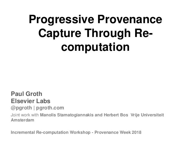 Progressive Provenance Capture Through Re- computation Paul Groth Elsevier Labs @pgroth | pgroth.com Joint work with Manol...
