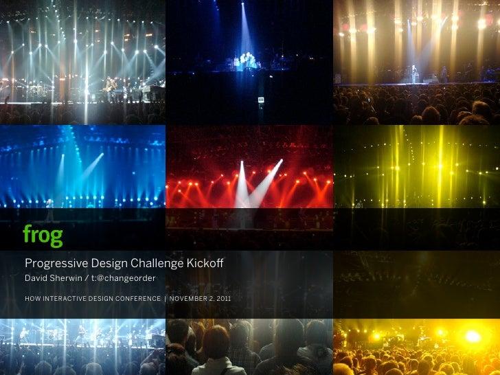 Progressive Design Challenge KickoDavid Sherwin / t:@changeorderHOW INTERACTIVE DESIGN CONFERENCE | NOVEMBER 2, 2011