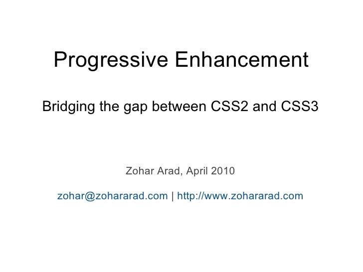 Progressive Enhancement  Bridging the gap between CSS2 and CSS3                  Zohar Arad, April 2010    zohar@zohararad...