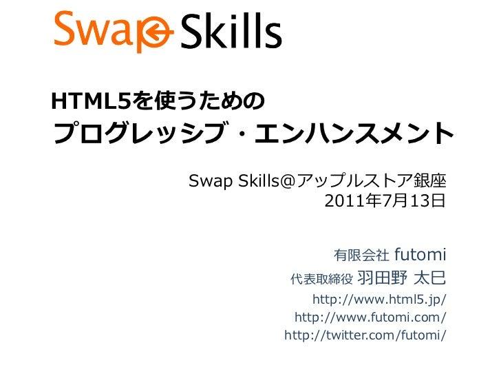 HTML5を使うためのプログレッシブ・エンハンスメント       Swap Skills@アップルストア銀座                     2011年7月13日                      有限会社 futomi   ...