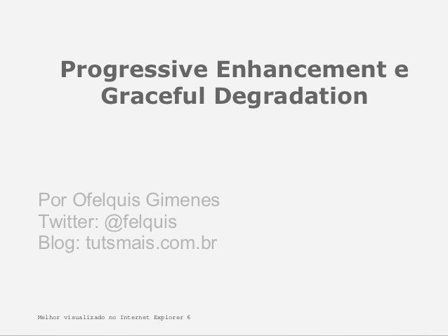 Progressive Enhancement e        Graceful DegradationPor Ofelquis GimenesTwitter: @felquisBlog: tutsmais.com.brMelhor visu...