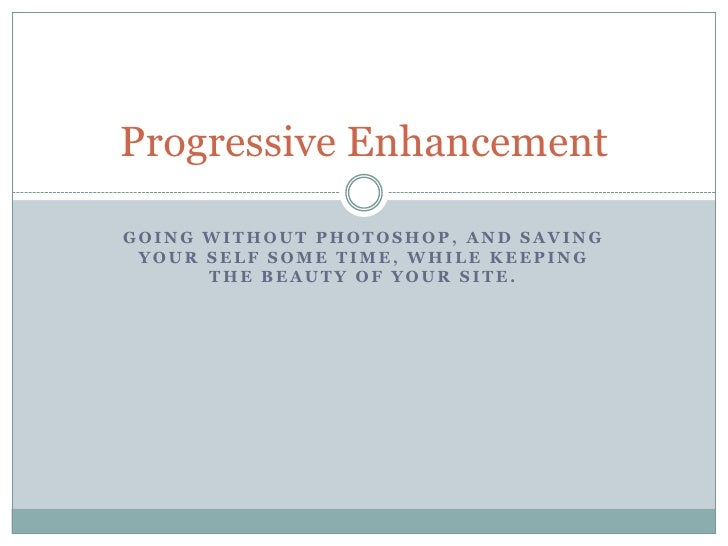 Going without Photoshop, and saving your self some time, while keeping the beauty of your site.<br />Progressive Enhanceme...