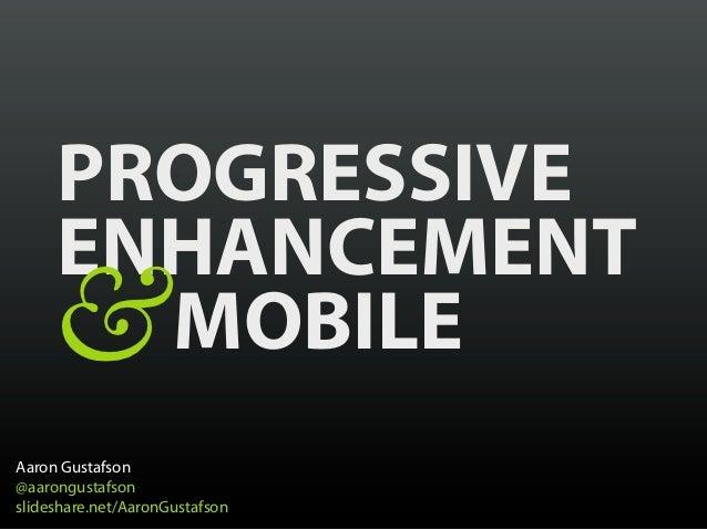 PROGRESSIVE     ENHANCEMENT    &  MOBILEAaron Gustafson@aarongustafsonslideshare.net/AaronGustafson