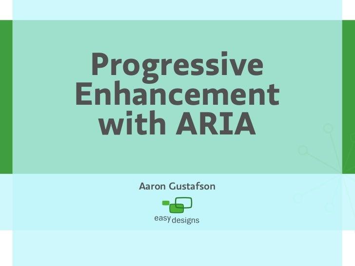 Progressive Enhancement  with ARIA    Aaron Gustafson