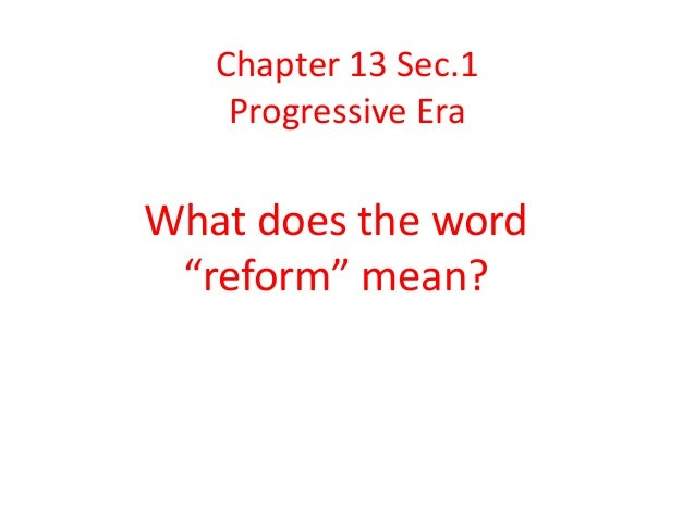 """Chapter 13 Sec.1 Progressive Era What does the word """"reform"""" mean?"""