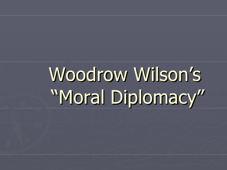 moral diplomacy essay Dollar diplomacy is the name by which the overseas expansion, dominance and growth has come to be the reality of the us citizens and its.