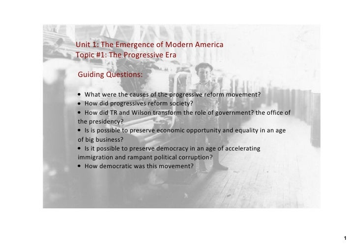 Unit1:TheEmergenceofModernAmerica Topic#1:TheProgressiveEra  GuidingQuestions:  • Whatwerethecausesofthe...